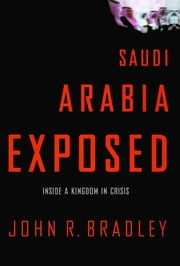 Saudi Arabia Exposed - Inside a Kingdom in Crisis ebook by John R. Bradley