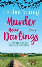 Murder Your Darlings - Novels: Sophie Sayers Village Mysteries, #6 ebook by Debbie Young