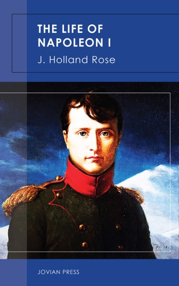 The Life of Napoleon I ebook by J. Holland Rose