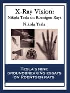 X-Ray Vision - Nikola Tesla On Roentgen Rays ebook by Nikola Tesla