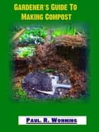 Gardener's Guide To Making Compost - Gardener's Guide Series ebook by Paul R. Wonning