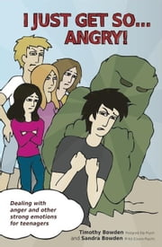 I Just Get So: Dealing with Anger and Other Strong Emotions for Teenagers ebook by Bowden Timothy Bowden Sandra