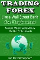 Trading Forex like a Wall $treet Bank for Beginners ebook de Joe DiChristophoro