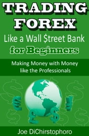 Trading Forex like a Wall $treet Bank for Beginners - Brand New Day Traders Learning Series, #1 ebook by Joe DiChristophoro