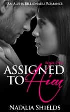Assigned To Him, Book One (An Alpha Billionaire Romance) ebook by Natalia Shields