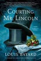Courting Mr. Lincoln - A Novel ebook by Louis Bayard