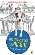 The Circus Dogs of Prague ebook by Rachelle Delaney