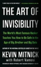 The Art of Invisibility - The World's Most Famous Hacker Teaches You How to Be Safe in the Age of Big Brother and Big Data ebook by Kevin Mitnick