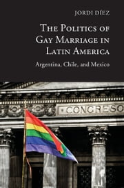 The Politics of Gay Marriage in Latin America - Argentina, Chile, and Mexico ebook by Jordi Díez