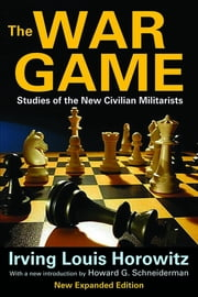 The War Game - Studies of the New Civilian Militarists ebook by Irving Louis Horowitz,Howard G. Schneiderman