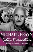 Stage Directions - Writing on Theatre 1970-2008 ebook by Michael Frayn