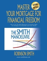 Master Your Mortgage for Financial Freedom - How to Use The Smith Manoeuvre in Canada to Make Your Mortgage Tax-Deductible and Create Wealth eBook by Robinson Smith