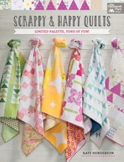 Scrappy and Happy Quilts - Limited Palette, Tons of Fun! ebook by Kate Henderson