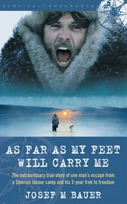 As Far as My Feet Will Carry Me - The Extraordinary True Story of One Man's Escape from a Siberian Labor Camp and His 3-Year Trek to Freedom ebook by Josef M. Bauer