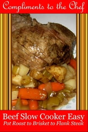 Beef: Slow Cooker Easy - Pot Roast to Brisket to Flank Steak ebook by Compliments to the Chef