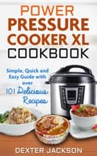 Power Pressure Cooker XL Cookbook: Simple, Quick and Easy Guide With Over 101 Delicious Recipes ebook by Dexter Jackson