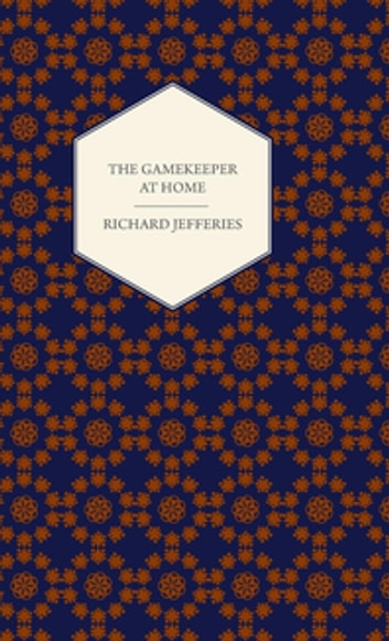 The Gamekeeper At Home - Sketches of Natural History and Rural Life ebook by Richard Jefferies