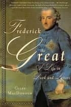 Frederick the Great - A Life in Deed and Letters ebook by Giles MacDonogh