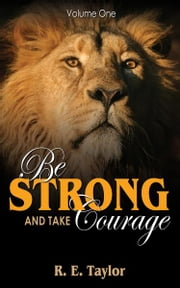 Be Strong and Take Courage: Volume One ebook by R. E. Taylor