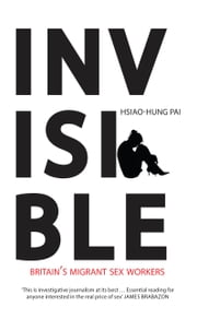 Invisible - Britain's Migrant Sex Workers ebook by Hsiao-Hung Pai