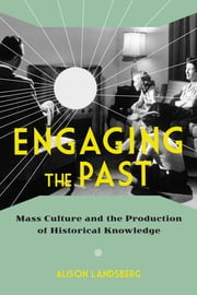 Engaging the Past - Mass Culture and the Production of Historical Knowledge ebook by Alison Landsberg