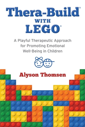 Thera-Build® with LEGO® - A Playful Therapeutic Approach for Promoting Emotional Well-Being in Children ebook by Alyson Thomsen