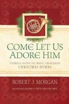 Come Let Us Adore Him - Stories Behind the Most Cherished Christmas Hymns ebook by Robert J. Morgan