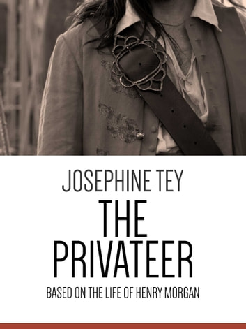 The Privateer - Based on the Life of Henry Morgan ebook by Josephine Tey