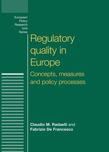Regulatory Quality in Europe - Concepts, measures and policy processes ebook by Claudio M. Radaelli,Fabrizio De Francesco