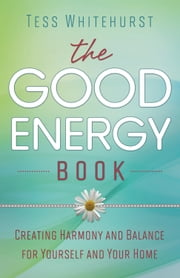 The Good Energy Book: Creating Harmony and Balance for Yourself and Your Home - Creating Harmony and Balance for Yourself and Your Home ebook by Tess Whitehurst