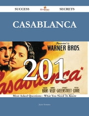 Casablanca 201 Success Secrets - 201 Most Asked Questions On Casablanca - What You Need To Know ebook by Joyce Serrano