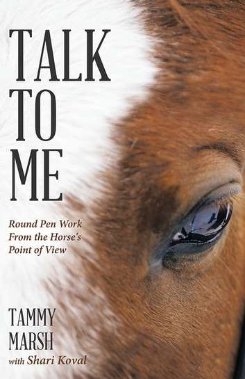 Talk To Me - Round Pen Work From the Horse's Point of View ebook by Tammy Marsh with Shari Koval