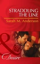 Straddling the Line (Mills & Boon Desire) (The Bolton Brothers, Book 1) eBook by Sarah M. Anderson