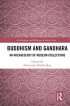 Buddhism and Gandhara - An Archaeology of Museum Collections ebook by Himanshu Prabha Ray