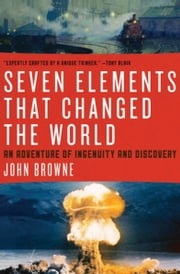 Seven Elements That Changed the World - An Adventure of Ingenuity and Discovery ebook by John Browne