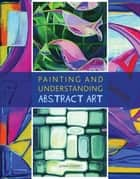 Painting and Understanding Abstract Art eBook by John Lowry