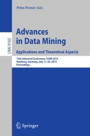 Advances in Data Mining: Applications and Theoretical Aspects - 15th Industrial Conference, ICDM 2015, Hamburg, Germany, July 11-24, 2015, Proceedings ebook by Petra Perner