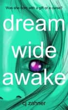 Dream Wide Awake - Was she born with a gift or a curse? ebook by CJ Zahner