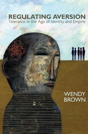 Regulating Aversion - Tolerance in the Age of Identity and Empire ebook by Wendy Brown