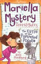 Mariella Mystery: The Curse of the Pampered Poodle - Book 4 ebook by Kate Pankhurst