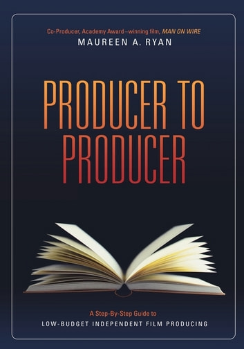 Producer to Producer: A Step-By-Step Guide to Low Budgets Independent Film Producing - A Step-By-Step Guide to Low Budgets Independent Film Producing eBook by Maureen Ryan