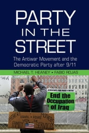 Party in the Street - The Antiwar Movement and the Democratic Party after 9/11 ebook by Michael T. Heaney,Fabio Rojas