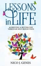 LESSONS IN LIFE: Achieving a Better You Through Self-Reflection ebook by Nico J. Genes