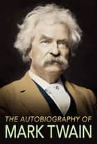 The Autobiography of Mark Twain - The Complete and Authoritative Edition ebook by