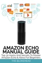 Amazon Echo Manual Guide: Top 30 Hacks And Secrets To Master Amazon Echo & Alexa For Beginners ebook by The Blokehead