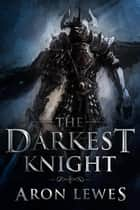The Darkest Knight - The Black Knight Chronicles, #1 ebook by Aron Lewes