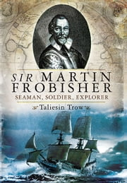 Sir Martin Frobisher - Seaman, Soldier, Explorer ebook by Trow, Taliesin