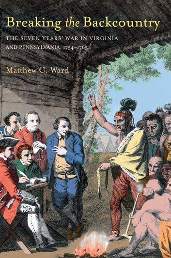 Breaking The Backcountry - Seven Years War In Virginia And Pennsylvania 1754-1765 ebook by Matthew C. Ward