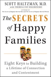 The Secrets of Happy Families - Eight Keys to Building a Lifetime of Connection and Contentment ebook by Scott Haltzman,Theresa Foy DiGeronimo