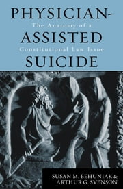 Physician-Assisted Suicide - The Anatomy of a Constitutional Law Issue ebook by Susan M. Behuniak,Arthur G. Svenson